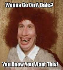 Date Memes - meme maker wanna go on a date you know you want this
