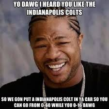 Indianapolis Colts Memes - yo dawg i heard you like the indianapolis colts so we gon put a