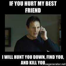 My Best Friend Meme - if you hurt my best friend i will hunt you down find you and