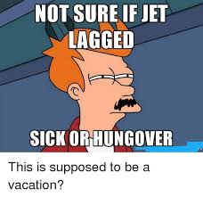 Jet Lag Meme - not sure if jet lagged sick orhungover this is supposed to be a