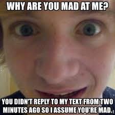 So You Mad Meme - why are you mad at me you didn t reply to my text from two minutes