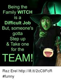 Witch Meme - being the family witch is a difficult job but someone s gotta step