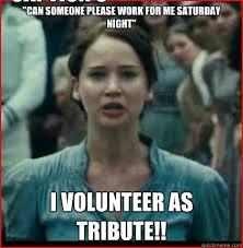 I Volunteer Meme - can someone please work for me saturday night i volunteer as