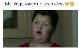 Shameless Meme - me binge watching shameless shameless meme on sizzle