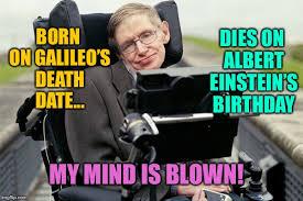 Galileo Meme - the coincidences are amazing r i p stephani hawkin imgflip