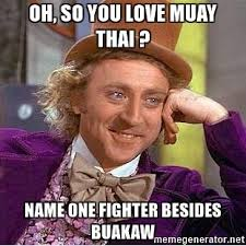 Muay Thai Memes - oh so you love muay thai name one fighter besides buakaw