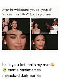 My Man Meme - when he wilding and you ask yourself whose man is this but it s