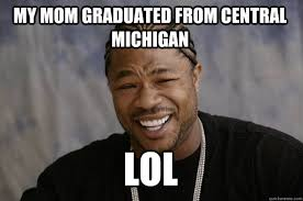 Central Meme - my mom graduated from central michigan lol xzibit meme quickmeme