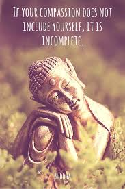 if your compassion does not include yourself it is incomplete