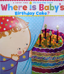 baby birthday cake where is baby s birthday cake a lift the flap book katz
