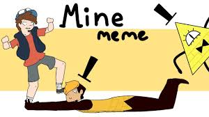 Mine Meme - mine meme gravity falls youtube