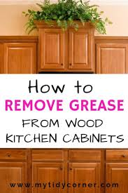 what should you use to clean wooden kitchen cabinets nobody likes sticky grease on kitchen cabinets learn how to
