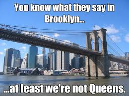 Brooklyn Meme - you know what they say in brooklyn at least we re not queens