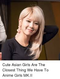 Asian Girl Meme - cute asian girls are the closest thing we have to anime girls mkii