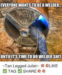 Welder Memes - everyone wants to be awelderpr untilitstime to do welder shit tan