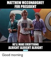 Matthew Mcconaughey Meme - matthew mcconaughey for president hell make everything alright