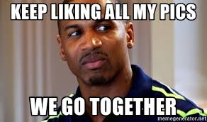 We Go Together Meme - keep liking all my pics we go together stevie j meme generator