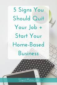 Home Based Design Jobs 5 Signs You Should Quit Your Job Start Your Home Based Business