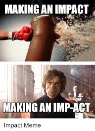 Impact Meme - making an impact making an imp act meme on me me