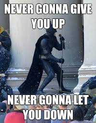 Never Gonna Give You Up Meme - never gonna give you up never gonna let you down karaoke batman