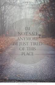 i m not sad anymore i m just tired of this place sad quotes on
