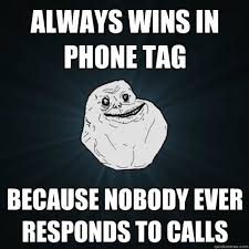 always wins in phone tag because nobody ever responds to calls