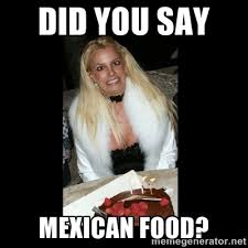 Mexican Food Memes - did you say mexican food britney spears birthday meme generator
