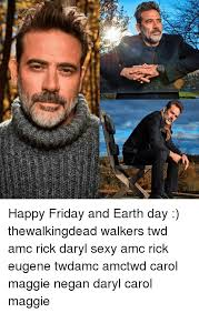 Sexy Friday Memes - id happy friday and earth day thewalkingdead walkers twd amc rick