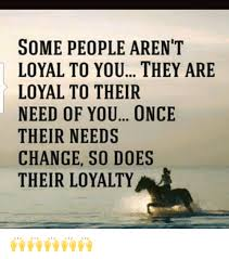 People Change Memes - some people aren t loyal to you they are loyal to their need of