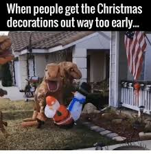 Early Christmas Meme - when people get the christmas decorations out way too early meme