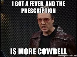 More Cowbell Meme - i got a fever and the prescription is more cowbell bruce