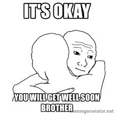 I Know That Feel Bro Meme - it s okay you will get well soon brother i know that feel bro