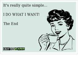 I Do What I Want Meme - it s really quite simple i do what i want the end rottenecards