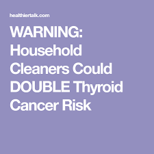 warning household cleaners could thyroid cancer risk