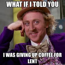 Lent Meme - what if i told you i was giving up coffee for lent willy wonka