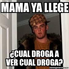 Meme Droga - meme scumbag steve mama ya llege cual droga a ver cual droga