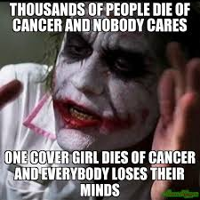 Cover Girl Meme - thousands of people die of cancer and nobody cares one cover girl
