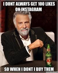I Dont Always Meme - dont always get 100 likes on instagram