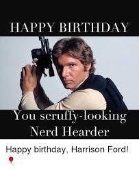 Nerd Birthday Meme - happy birthday you scruffy looking nerd hearder happy birthday