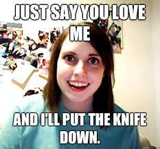 Why You No Love Me Meme - just say you love me and i ll put the knife down overly