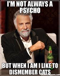 Psycho Meme - i m not always a psycho but when i am i like to dismember cats