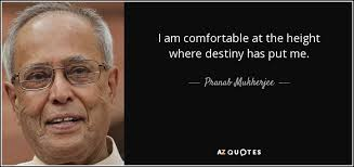 I Am Comfortable Pranab Mukherjee Quote I Am Comfortable At The Height Where