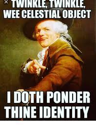 Ponder Meme - twinkle twinkle wee celestial object i doth ponder thineidentity