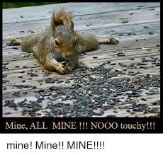 Mine Meme - mine all mine nooo touchy mine mine mine meme on esmemes com