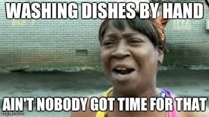 Dishes Meme - aint nobody got time for that meme imgflip