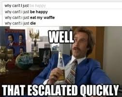 Well That Escalated Quickly Meme - hilarious meme gallery that escalated quickly craveonline