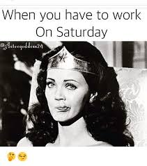 Working On Saturday Meme - when you have to work on saturday cog tecgoddess24 work meme