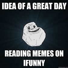 Funny Ifunny Memes - idea of a great day reading memes on ifunny forever alone