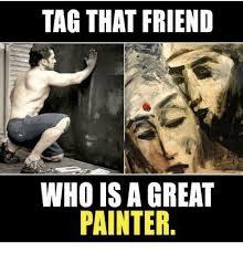 Painter Meme - tag that friend who isa great painter meme on me me