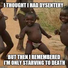 Starving Child Meme - i thought i had dysentery but then i remembered im only starving to